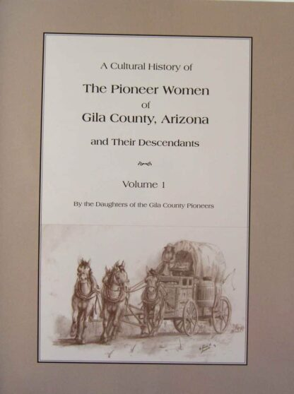 A Cultural History of The Pioneer Women of Gila County, Arizona and Their Descendants Volume 1
