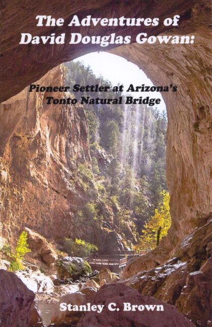 The Adventures of David Douglas Gowan:  Pioneer Settler at Arizona's Tonto Natural Bridge